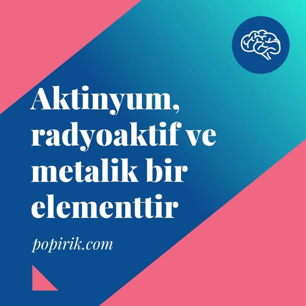 Aktinyum radyoaktif ve metaliktir